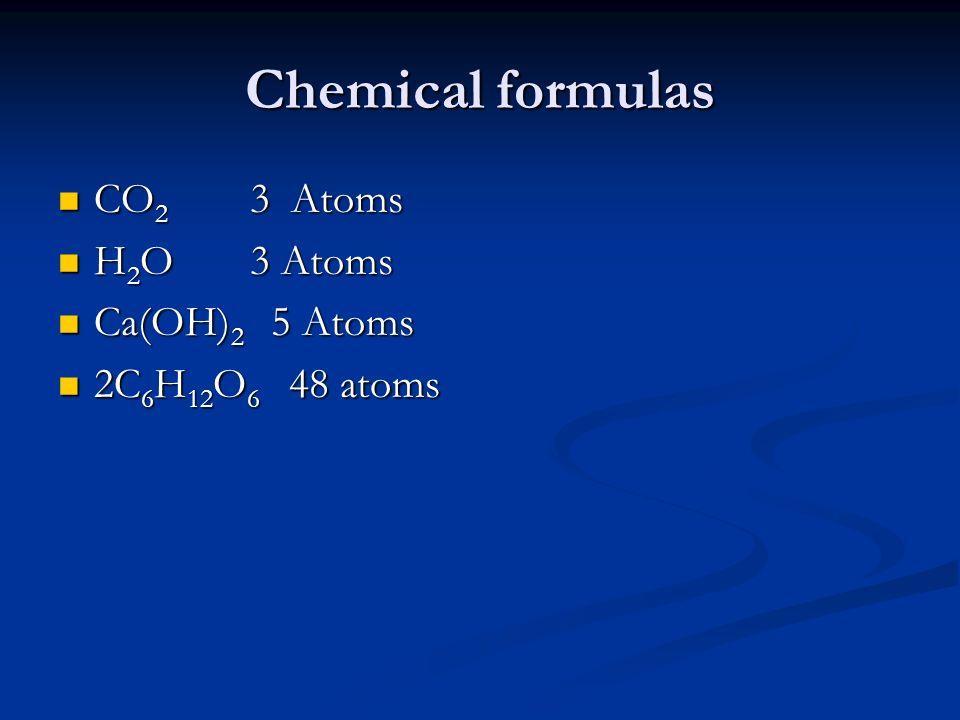 Chemical formulas CO 2 3 Atoms CO 2 3 Atoms H 2 O3 Atoms H 2 O3 Atoms Ca(OH) 2 5 Atoms Ca(OH) 2 5 Atoms 2C 6 H 12 O 6 48 atoms 2C 6 H 12 O 6 48 atoms