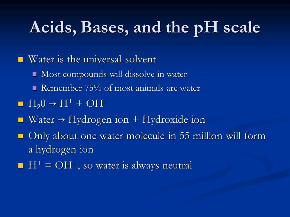 Acids, Bases, and the pH scale Water is the universal solvent Water is the universal solvent Most compounds will dissolve in water Most compounds will