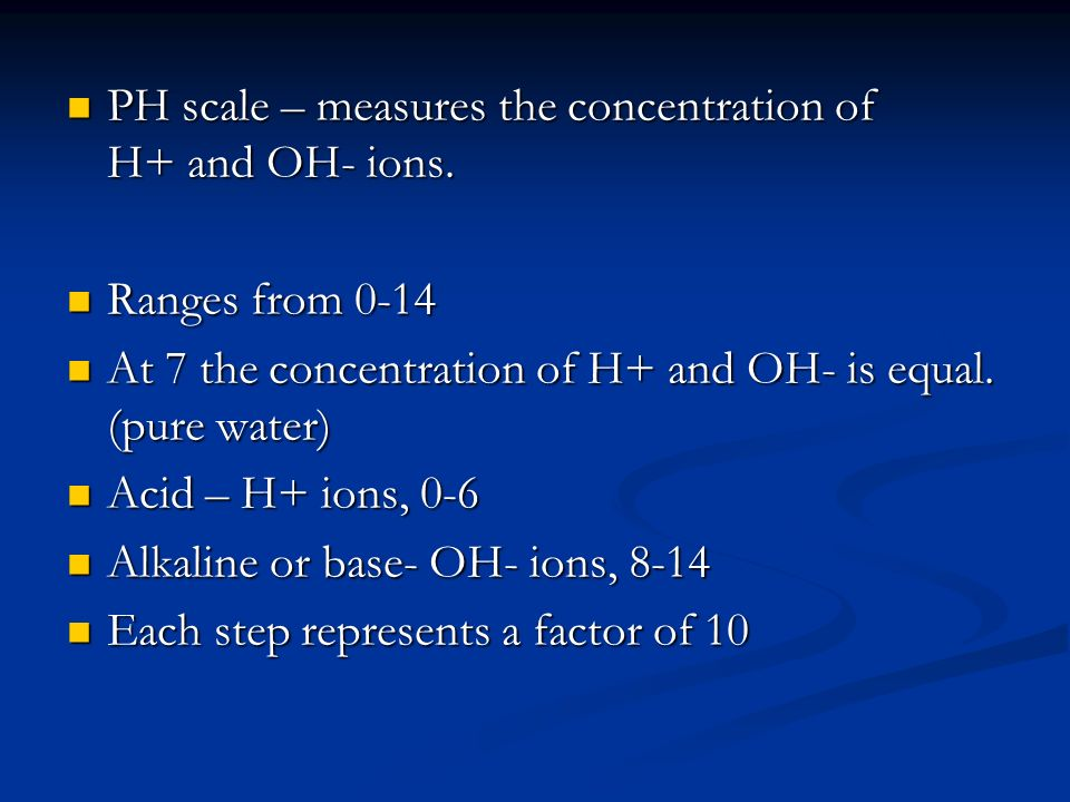 PH scale – measures the concentration of H+ and OH- ions. PH scale – measures the concentration of H+ and OH- ions. Ranges from 0-14 Ranges from 0-14