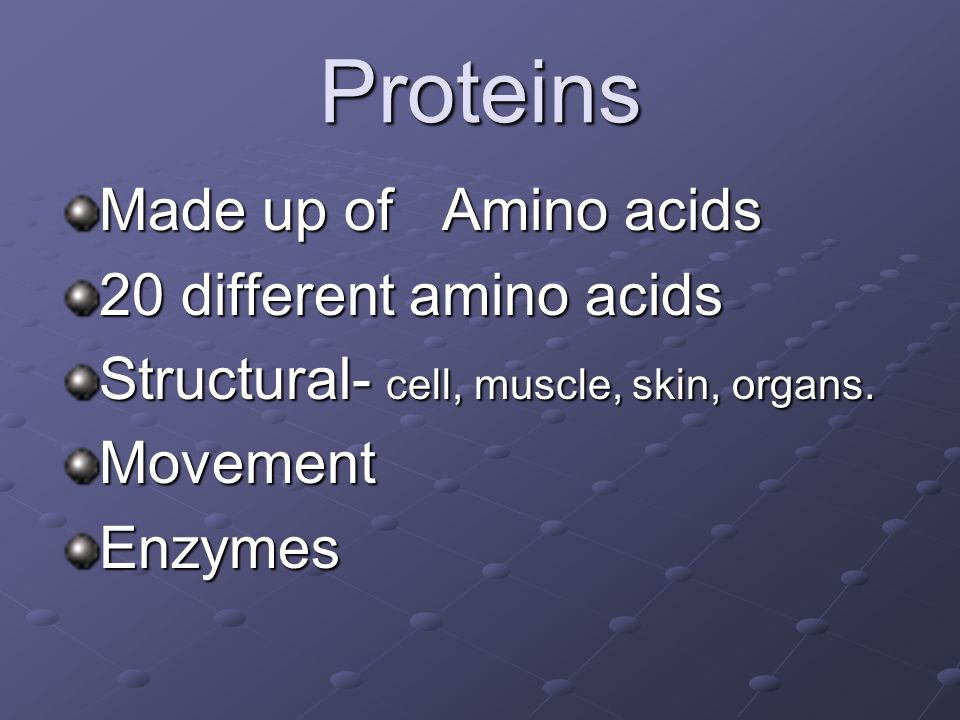 Proteins Made up of Amino acids 20 different amino acids Structural- cell, muscle, skin, organs. MovementEnzymes