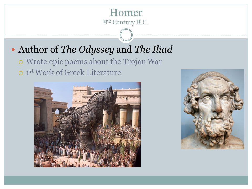 Homer 8 th Century B.C. Author of The Odyssey and The Iliad Wrote epic poems about the Trojan War 1 st Work of Greek Literature
