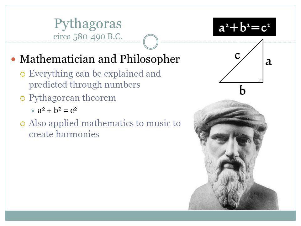 Pythagoras circa 580-490 B.C. Mathematician and Philosopher Everything can be explained and predicted through numbers Pythagorean theorem a 2 + b 2 =