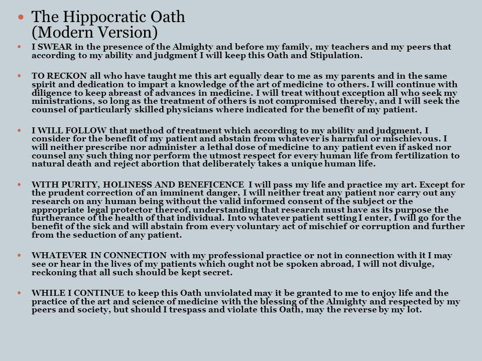 The Hippocratic Oath (Modern Version) I SWEAR in the presence of the Almighty and before my family, my teachers and my peers that according to my ability and judgment I will keep this Oath and Stipulation.