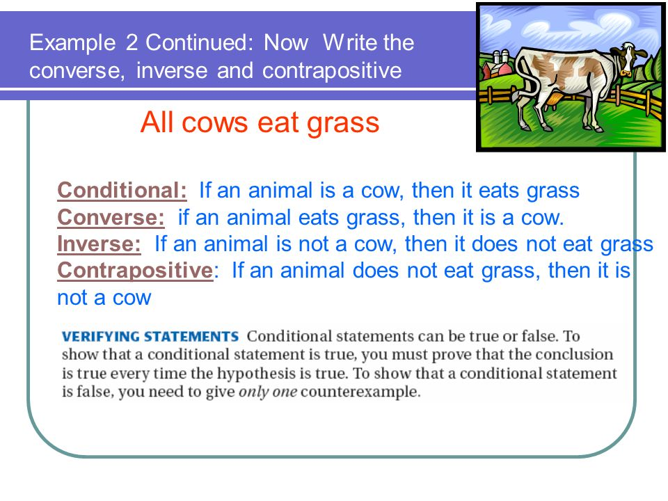 Example 2 Continued: Now Write the converse, inverse and contrapositive All cows eat grass Conditional: If an animal is a cow, then it eats grass Conv