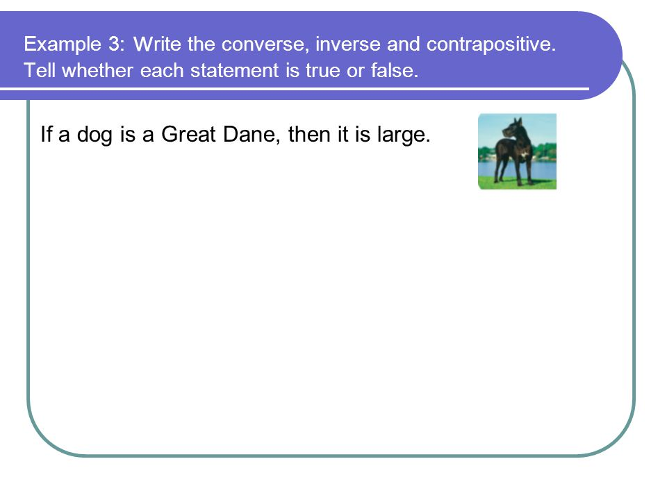 Example 3: w rite the converse, inverse and contrapositive. Tell whether each statement is true or false. If a dog is a Great Dane, then it is large.