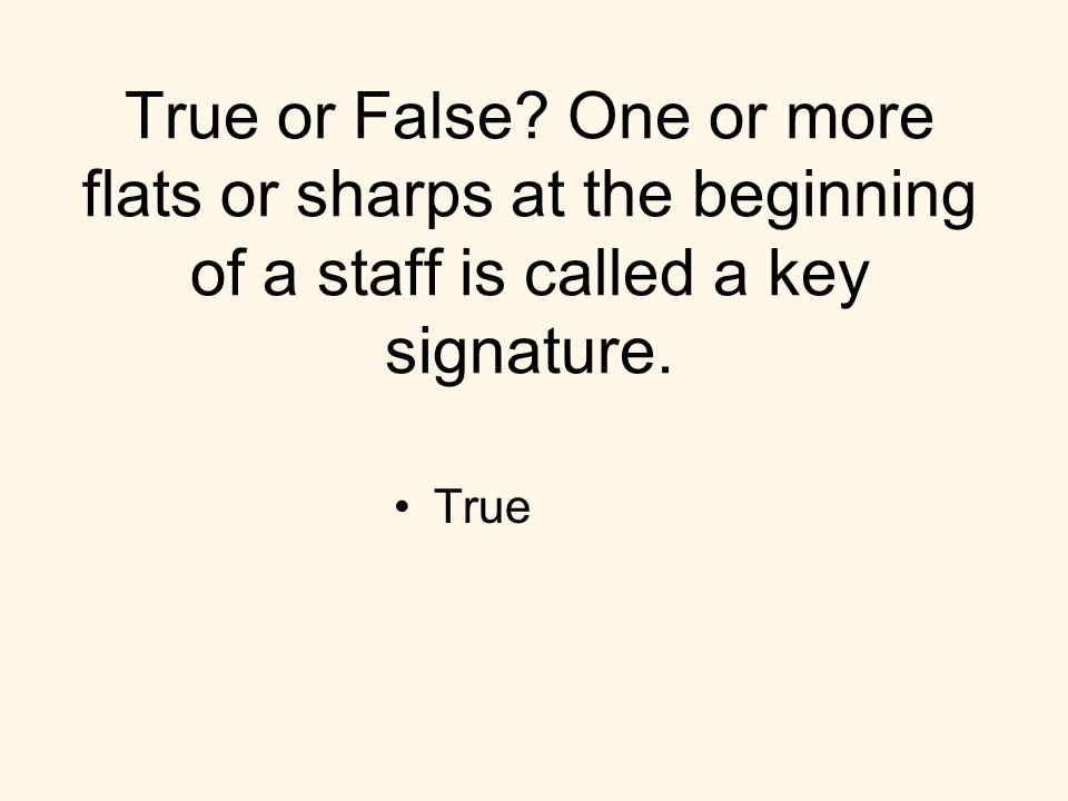 True or False? One or more flats or sharps at the beginning of a staff is called a key signature. True