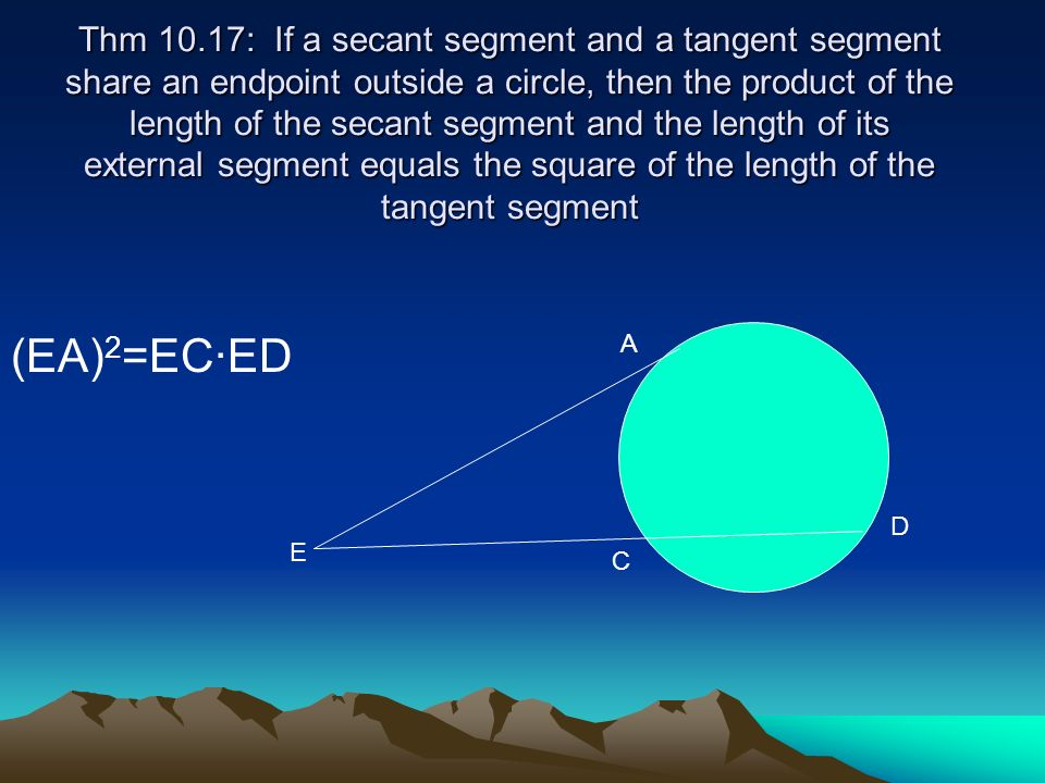 Thm 10.17: If a secant segment and a tangent segment share an endpoint outside a circle, then the product of the length of the secant segment and the