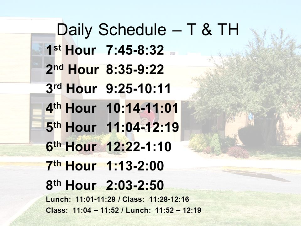 Daily Schedule – T & TH 1 st Hour7:45-8:32 2 nd Hour8:35-9:22 3 rd Hour9:25-10:11 4 th Hour10:14-11:01 5 th Hour11:04-12:19 6 th Hour12:22-1:10 7 th Hour 1:13-2:00 8 th Hour2:03-2:50 Lunch: 11:01-11:28 / Class: 11:28-12:16 Class: 11:04 – 11:52 / Lunch: 11:52 – 12:19