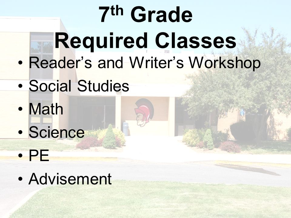 7 th Grade Required Classes Readers and Writers Workshop Social Studies Math Science PE Advisement