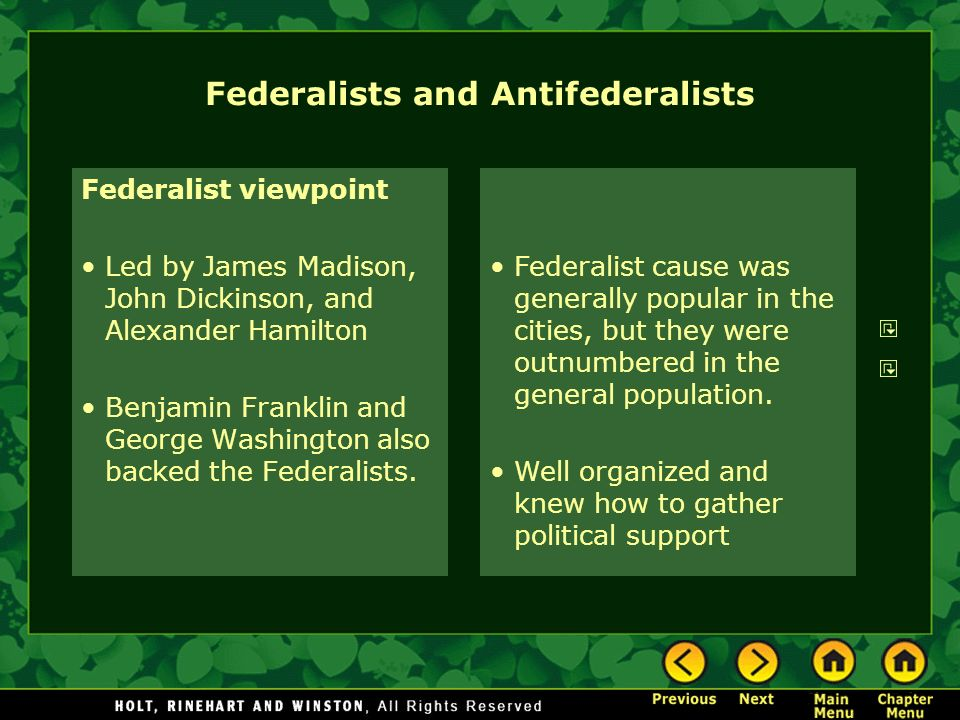 Federalists and Antifederalists Federalist viewpoint Led by James Madison, John Dickinson, and Alexander Hamilton Benjamin Franklin and George Washing