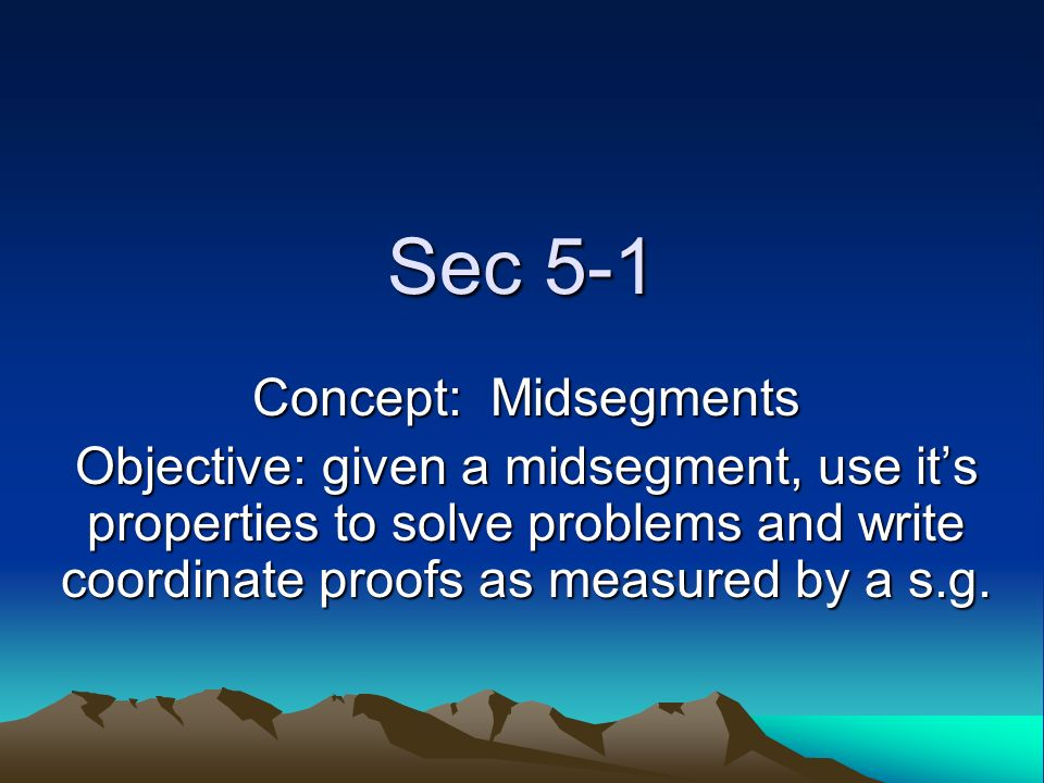 Sec 5-1 Concept: Midsegments Objective: given a midsegment, use its properties to solve problems and write coordinate proofs as measured by a s.g.