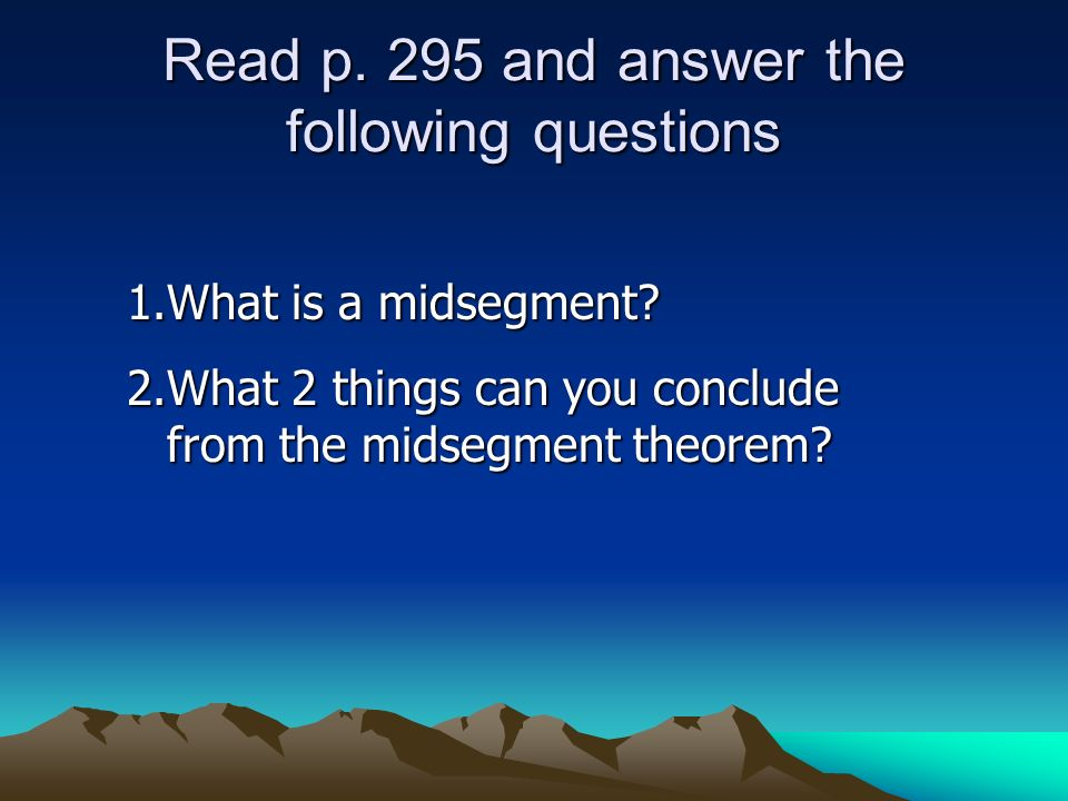 Read p. 295 and answer the following questions 1.What is a midsegment? 2.What 2 things can you conclude from the midsegment theorem?