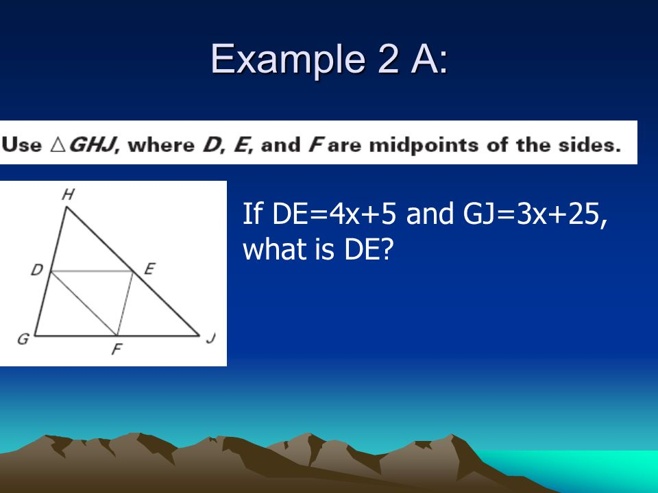 Example 2 A: If DE=4x+5 and GJ=3x+25, what is DE?