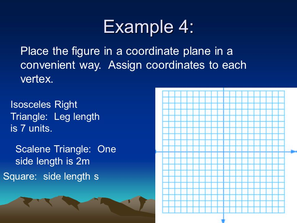 Example 4: Place the figure in a coordinate plane in a convenient way. Assign coordinates to each vertex. Isosceles Right Triangle: Leg length is 7 un