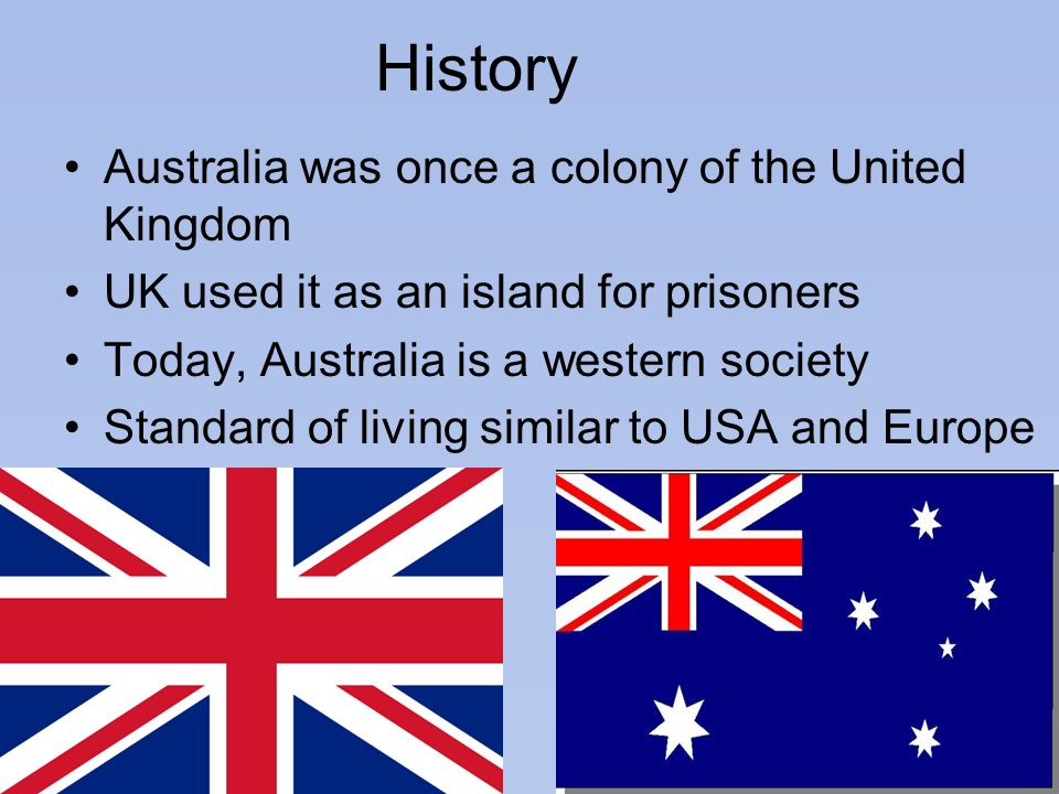 History Australia was once a colony of the United Kingdom UK used it as an island for prisoners Today, Australia is a western society Standard of livi