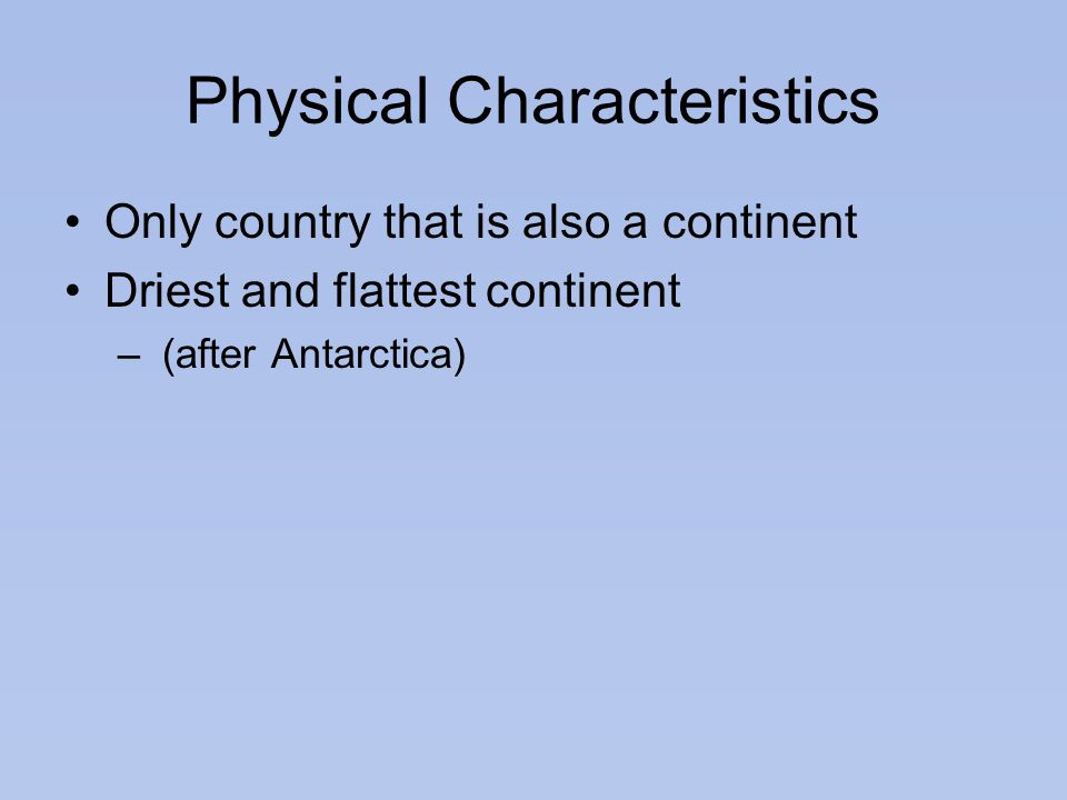 Physical Characteristics Only country that is also a continent Driest and flattest continent – (after Antarctica)