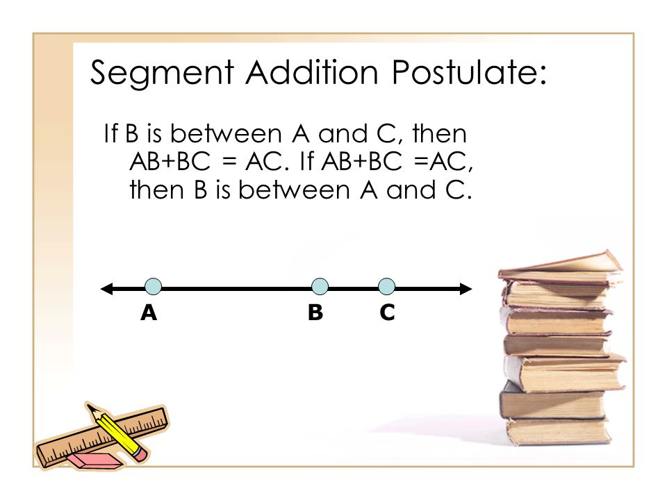 Segment Addition Postulate: If B is between A and C, then AB+BC = AC. If AB+BC =AC, then B is between A and C. ABC
