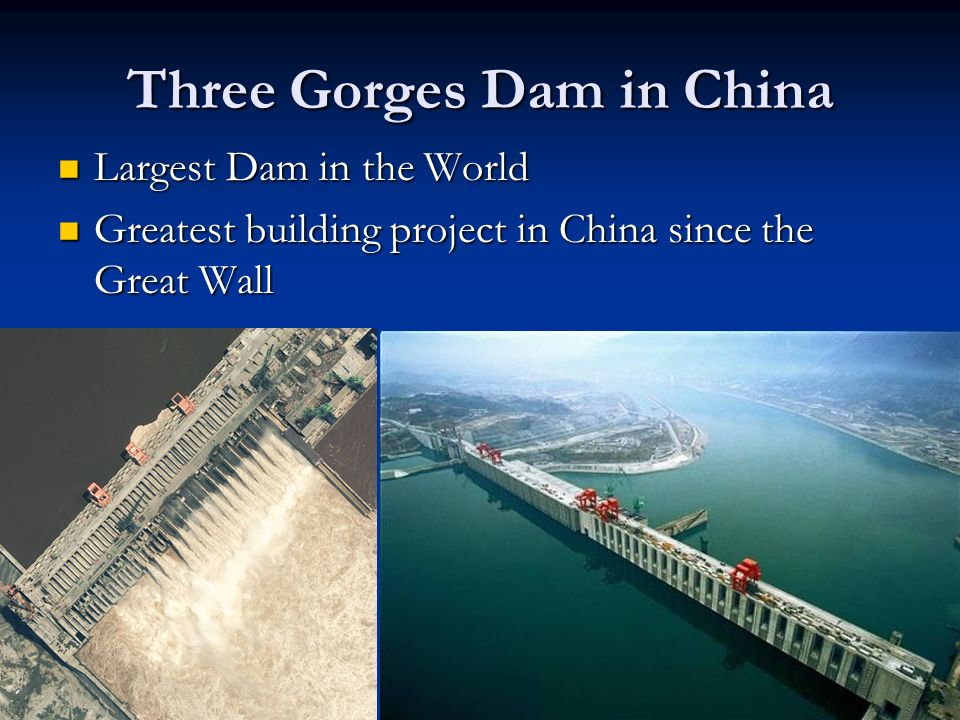 Three Gorges Dam in China Largest Dam in the World Largest Dam in the World Greatest building project in China since the Great Wall Greatest building project in China since the Great Wall