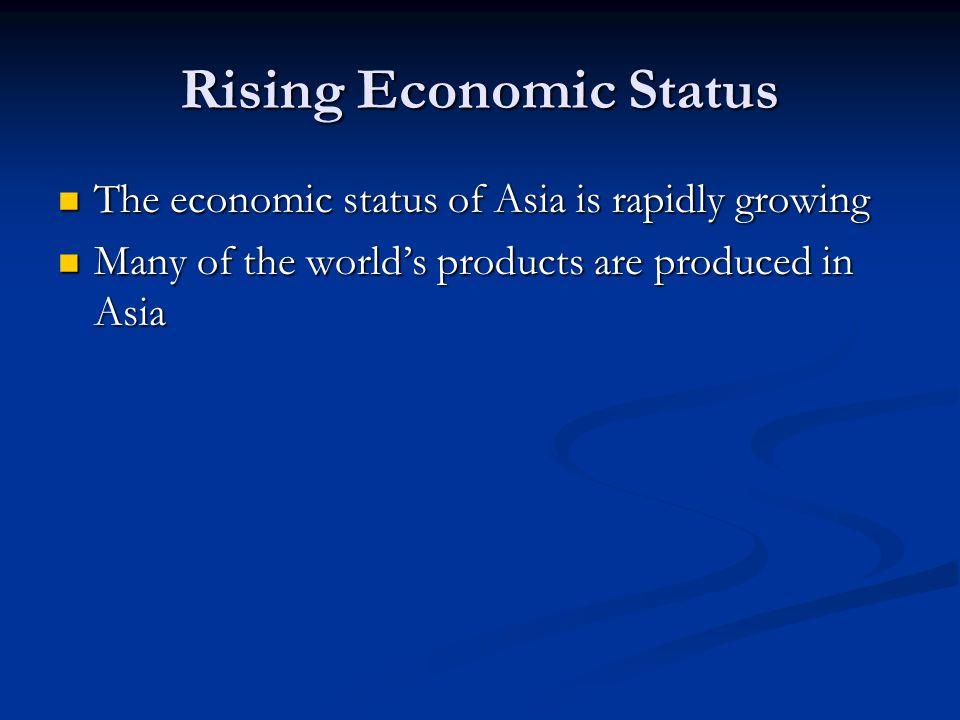 Rising Economic Status The economic status of Asia is rapidly growing The economic status of Asia is rapidly growing Many of the worlds products are p