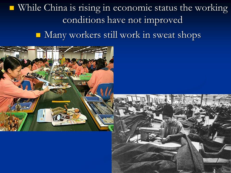 While China is rising in economic status the working conditions have not improved While China is rising in economic status the working conditions have not improved Many workers still work in sweat shops Many workers still work in sweat shops