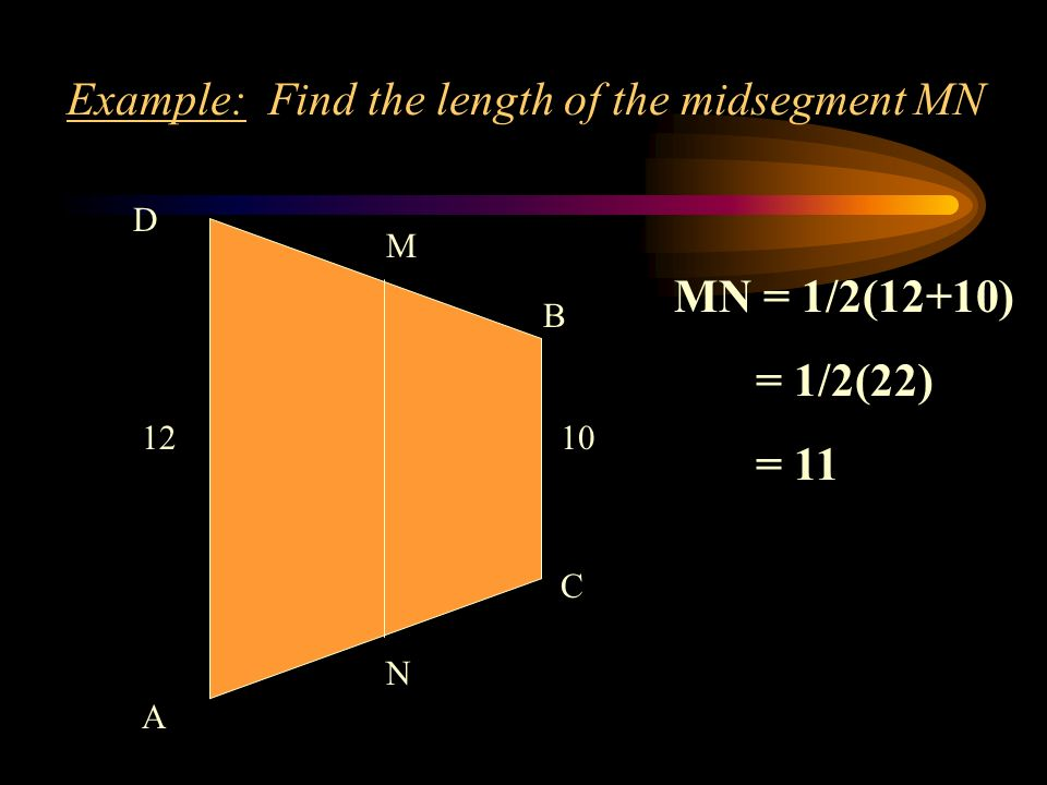 Example: Find the length of the midsegment MN D A B C M N 1210 MN = 1/2(12+10) = 1/2(22) = 11