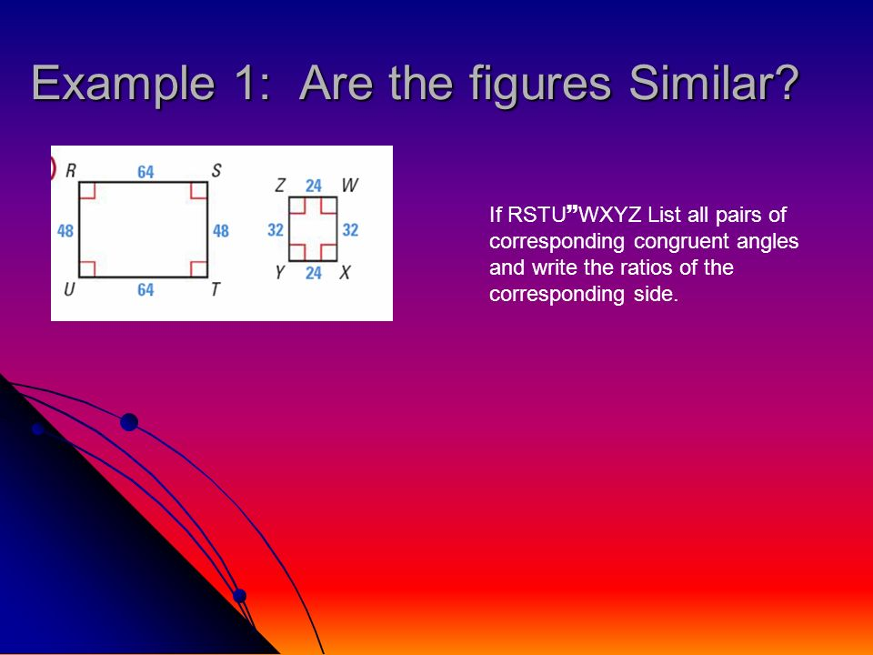 Example 1: Are the figures Similar? If RSTU WXYZ List all pairs of corresponding congruent angles and write the ratios of the corresponding side.