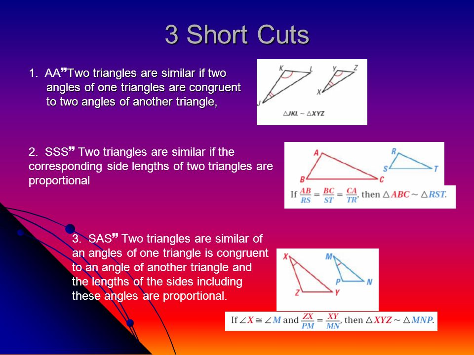 3 Short Cuts Two triangles are similar if two angles of one triangles are congruent to two angles of another triangle, 1. AA Two triangles are similar