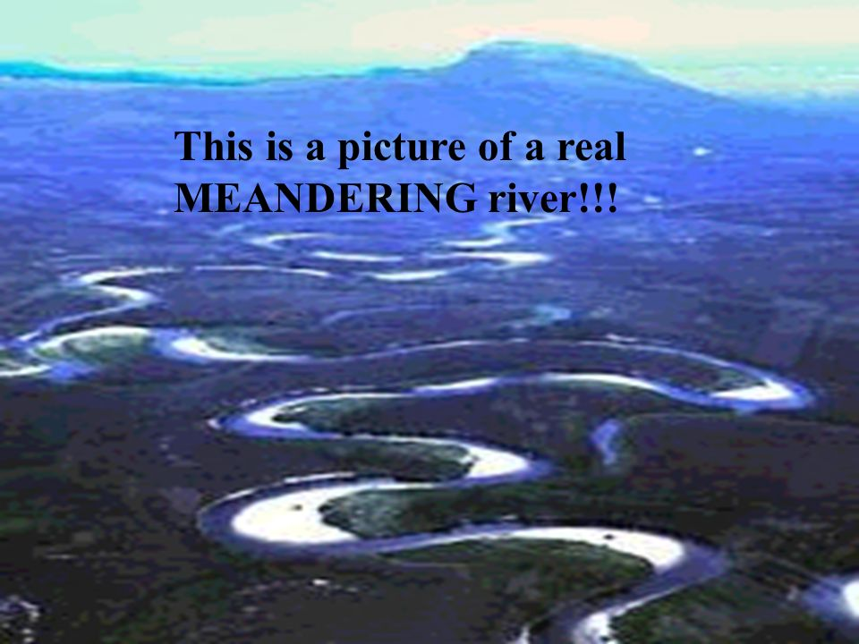 This is a picture of a real MEANDERING river!!!