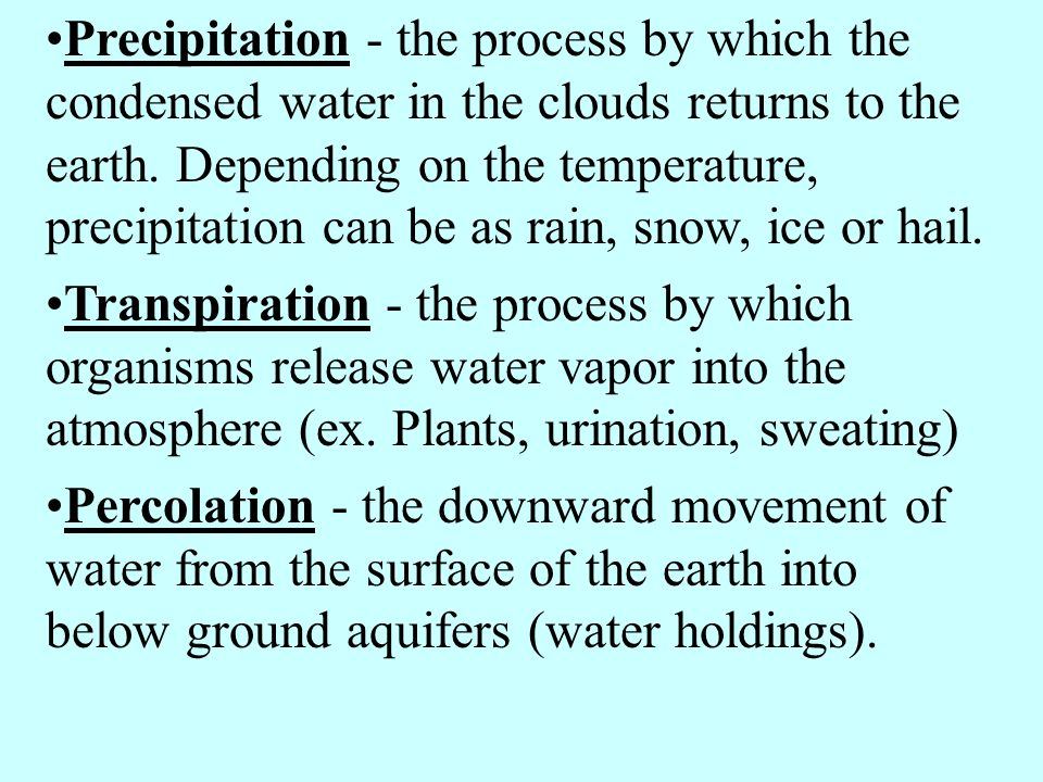 Precipitation - the process by which the condensed water in the clouds returns to the earth. Depending on the temperature, precipitation can be as rai
