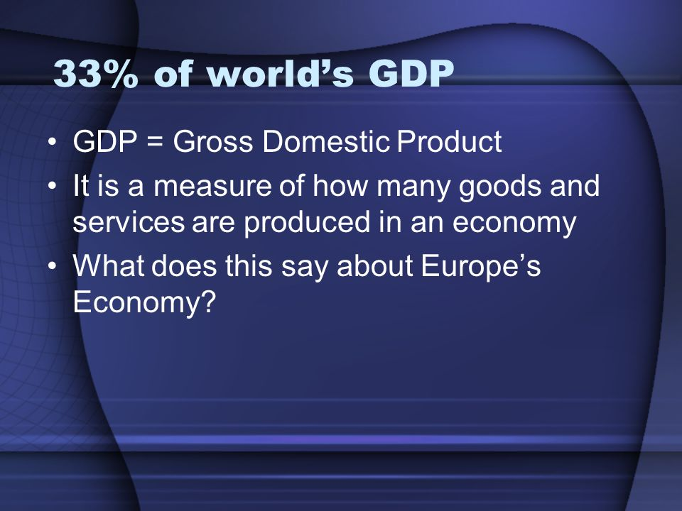 33% of worlds GDP GDP = Gross Domestic Product It is a measure of how many goods and services are produced in an economy What does this say about Euro