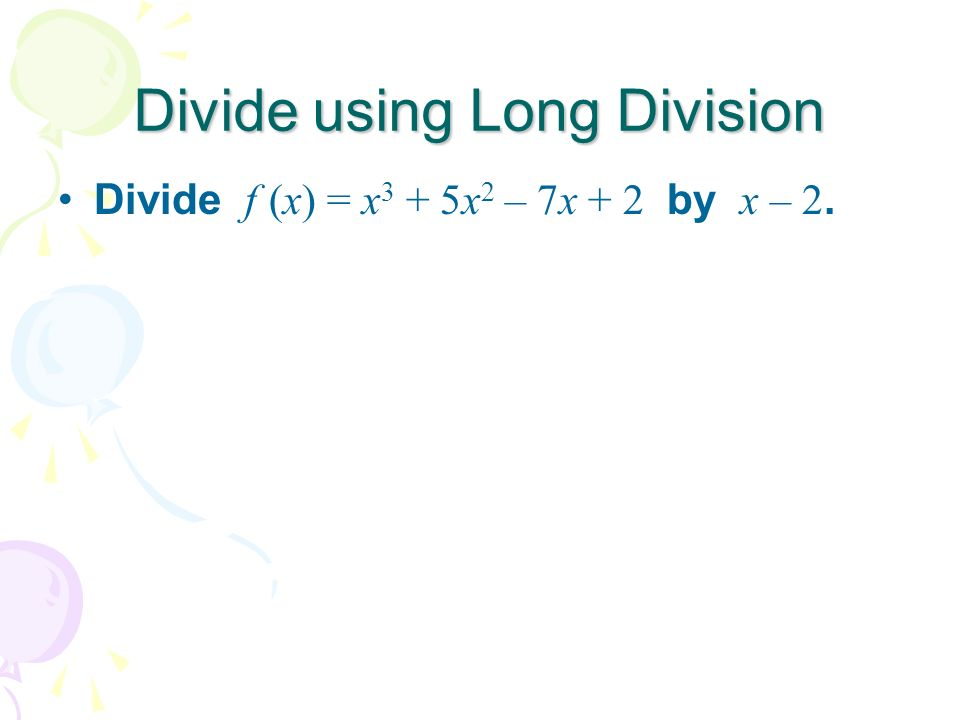 Divide using Long Division Divide f (x) = x 3 + 5x 2 – 7x + 2 by x – 2.