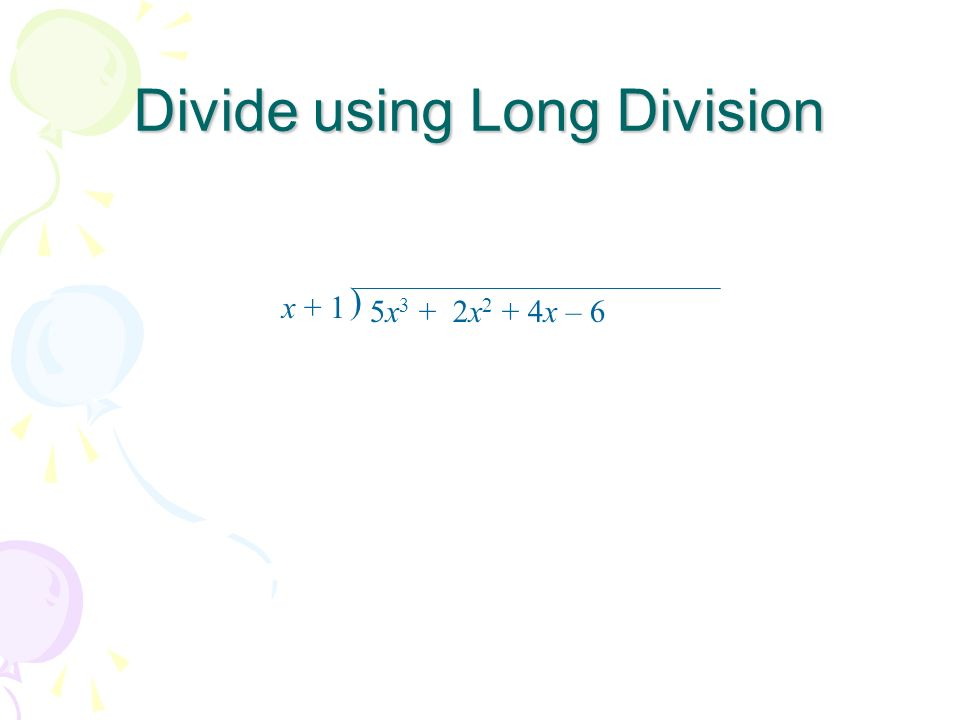 Divide using Long Division x + 1 5x 3 + 2x 2 + 4x – 6 )