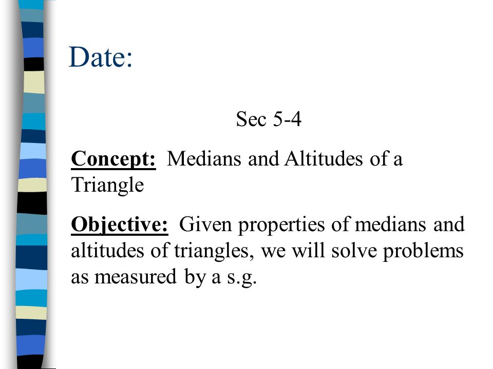 Date: Sec 5-4 Concept: Medians and Altitudes of a Triangle Objective: Given properties of medians and altitudes of triangles, we will solve problems a
