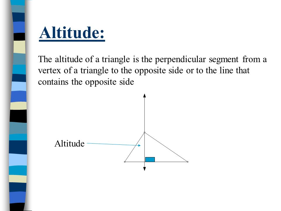 Altitude: The altitude of a triangle is the perpendicular segment from a vertex of a triangle to the opposite side or to the line that contains the op