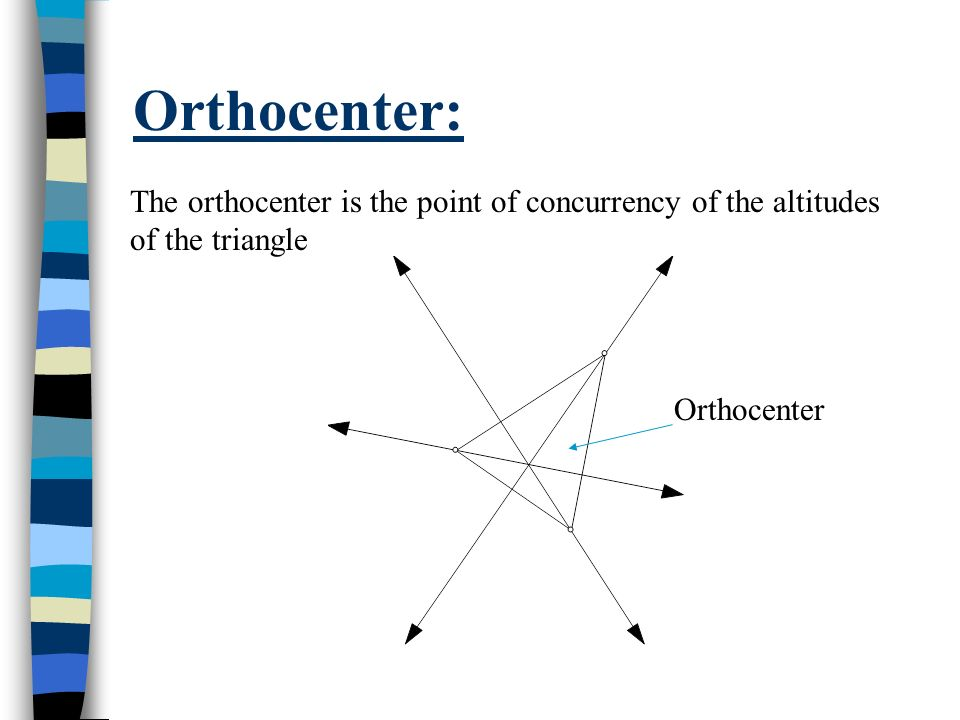 Orthocenter: The orthocenter is the point of concurrency of the altitudes of the triangle Orthocenter