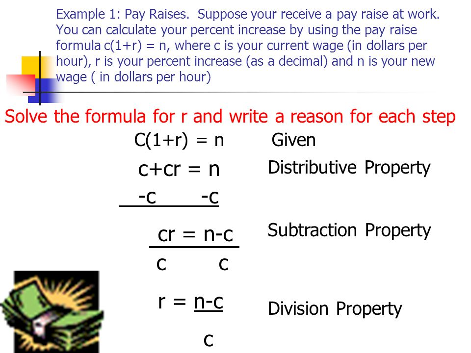 Example 1: Pay Raises. Suppose your receive a pay raise at work. You can calculate your percent increase by using the pay raise formula c(1+r) = n, wh