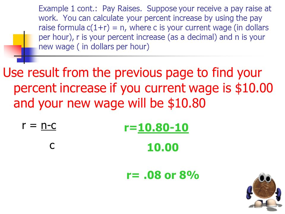 Example 1 cont.: Pay Raises. Suppose your receive a pay raise at work. You can calculate your percent increase by using the pay raise formula c(1+r) =