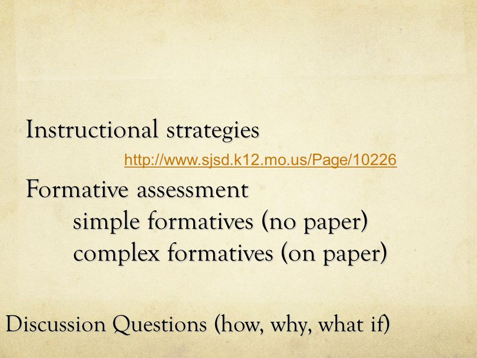 Instructional strategies Formative assessment simple formatives (no paper) complex formatives (on paper) Discussion Questions (how, why, what if) http://www.sjsd.k12.mo.us/Page/10226
