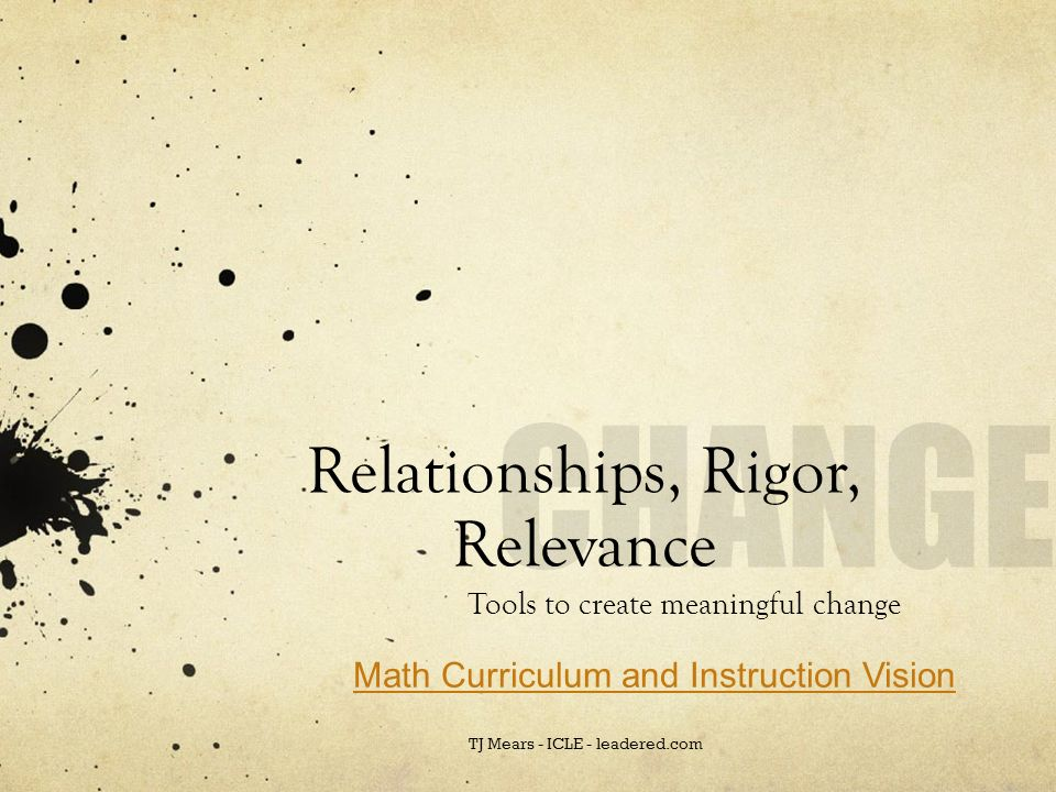 Rigor/Relevance/Relationships Relevance makes RIGOR possible, but only when trusting and respectful relationships among students, teachers, and staff are embedded in instruction.