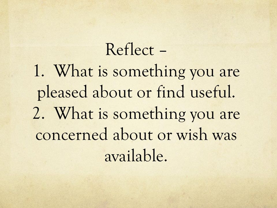 Reflect – 1. What is something you are pleased about or find useful.