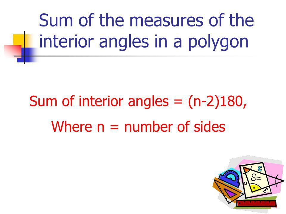 Sum of the measures of the interior angles in a polygon Sum of interior angles = (n-2)180, Where n = number of sides