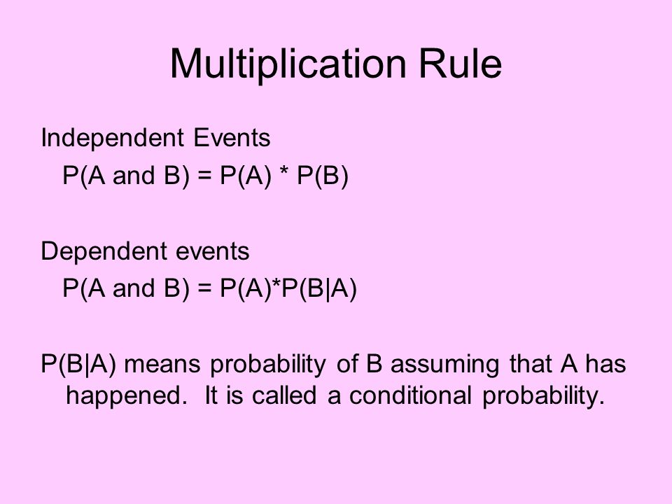 Multiplication Rule Independent Events P(A and B) = P(A) * P(B) Dependent events P(A and B) = P(A)*P(B|A) P(B|A) means probability of B assuming that