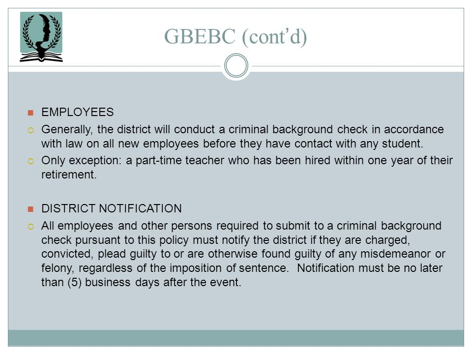 GBEBC (contd) EMPLOYEES Generally, the district will conduct a criminal background check in accordance with law on all new employees before they have