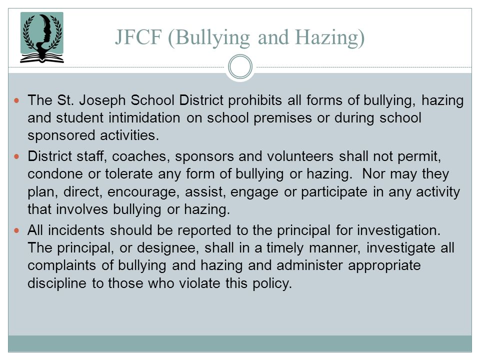 JFCF (Bullying and Hazing) The St. Joseph School District prohibits all forms of bullying, hazing and student intimidation on school premises or durin