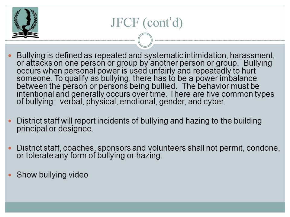 JFCF (contd) Bullying is defined as repeated and systematic intimidation, harassment, or attacks on one person or group by another person or group. Bu