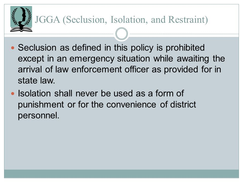 JGGA (Seclusion, Isolation, and Restraint) Seclusion as defined in this policy is prohibited except in an emergency situation while awaiting the arriv
