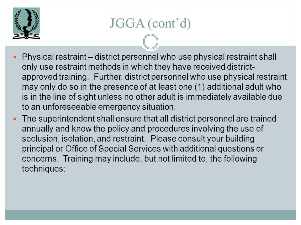 JGGA (contd) Physical restraint – district personnel who use physical restraint shall only use restraint methods in which they have received district-