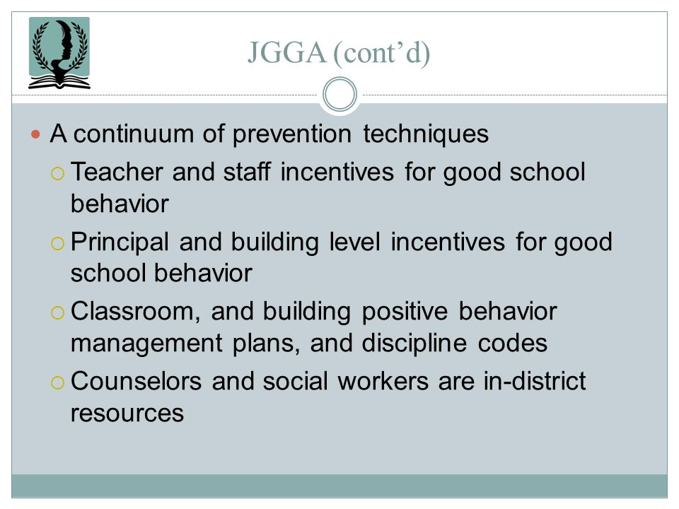 JGGA (contd) A continuum of prevention techniques Teacher and staff incentives for good school behavior Principal and building level incentives for go