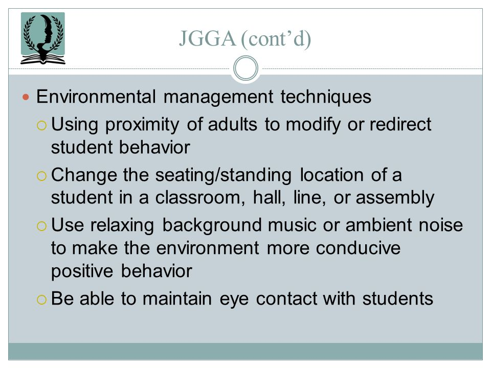 JGGA (contd) Environmental management techniques Using proximity of adults to modify or redirect student behavior Change the seating/standing location