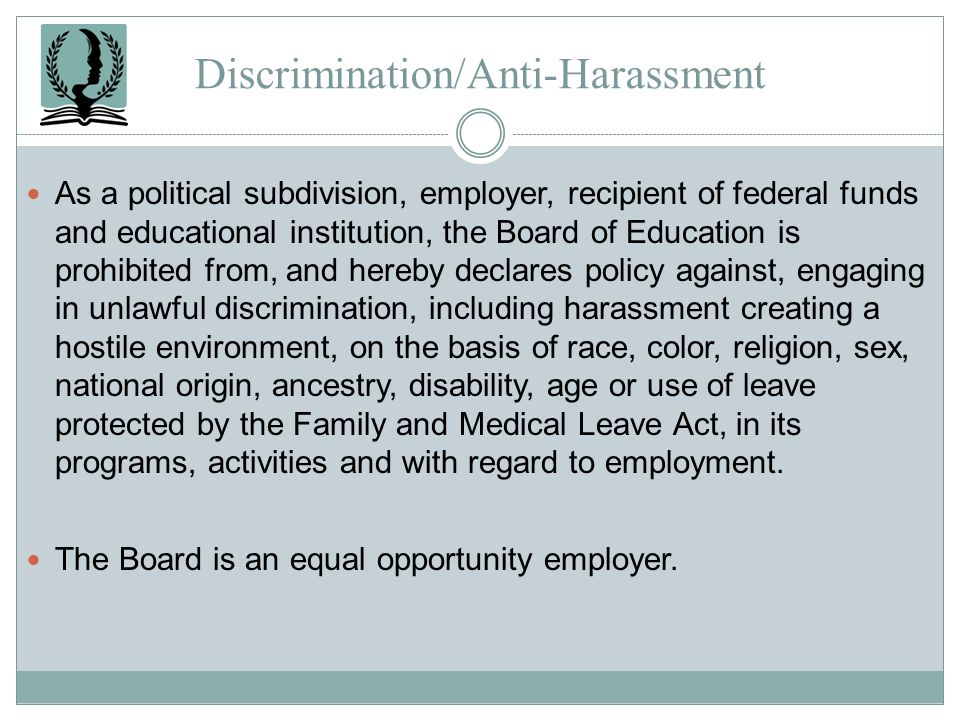 Discrimination/Anti-Harassment As a political subdivision, employer, recipient of federal funds and educational institution, the Board of Education is